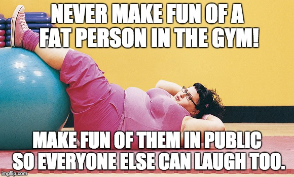 Fat lady working out | NEVER MAKE FUN OF A FAT PERSON IN THE GYM! MAKE FUN OF THEM IN PUBLIC SO EVERYONE ELSE CAN LAUGH TOO. | image tagged in fat lady | made w/ Imgflip meme maker