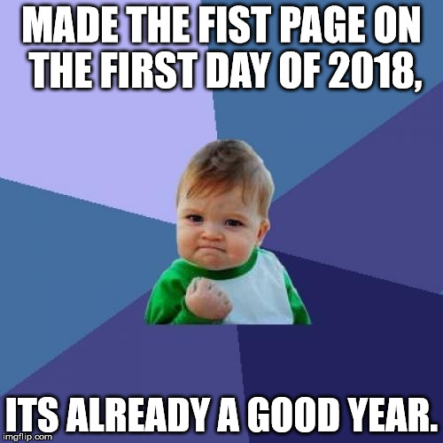 Awesome way to start the New Year | MADE THE FIST PAGE ON THE FIRST DAY OF 2018, ITS ALREADY A GOOD YEAR. | image tagged in memes,success kid | made w/ Imgflip meme maker