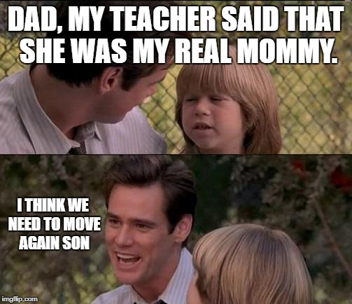 And then Jimmy and his Dad went to Latin America... | DAD, MY TEACHER SAID THAT SHE WAS MY REAL MOMMY. I THINK WE NEED TO MOVE AGAIN SON | image tagged in memes,thats just something x say,funny,teacher,fun | made w/ Imgflip meme maker