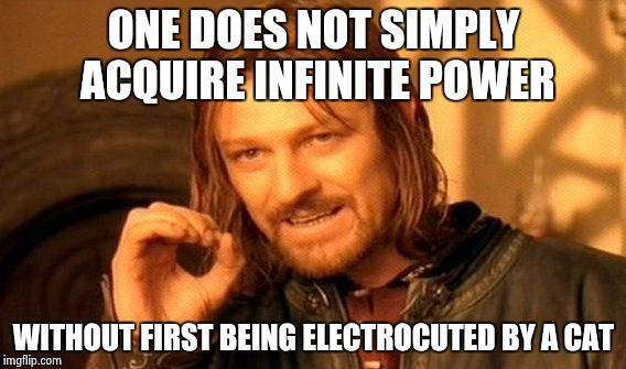 One Does Not Simply Meme | ONE DOES NOT SIMPLY ACQUIRE INFINITE POWER WITHOUT FIRST BEING ELECTROCUTED BY A CAT | image tagged in memes,one does not simply | made w/ Imgflip meme maker