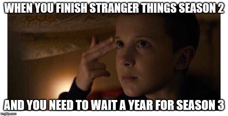 Stranger Things 2 | WHEN YOU FINISH STRANGER THINGS SEASON 2 AND YOU NEED TO WAIT A YEAR FOR SEASON 3 | image tagged in stranger things 2 | made w/ Imgflip meme maker