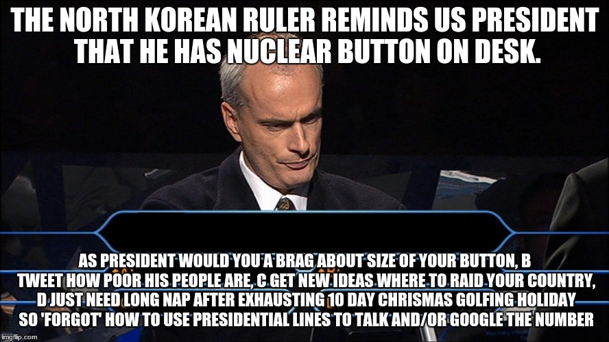 Who wants to be a millionaire | THE NORTH KOREAN RULER REMINDS US PRESIDENT THAT HE HAS NUCLEAR BUTTON ON DESK. AS PRESIDENT WOULD YOU A BRAG ABOUT SIZE OF YOUR BUTTON, B T | image tagged in who wants to be a millionaire | made w/ Imgflip meme maker