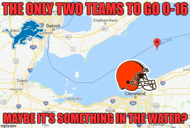 Lake Erie sucks! | THE ONLY TWO TEAMS TO GO 0-16 MAYBE IT'S SOMETHING IN THE WATER? | image tagged in lake erie,detroit lions,lions,cleveland browns,browns | made w/ Imgflip meme maker
