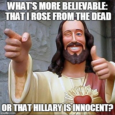 Good point, Jesus.  |  WHAT'S MORE BELIEVABLE: THAT I ROSE FROM THE DEAD; OR THAT HILLARY IS INNOCENT? | image tagged in memes,buddy christ,jesus,funny memes,hillary clinton,hillary for prison | made w/ Imgflip meme maker