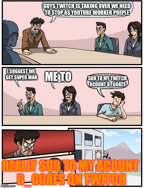 Boardroom Meeting Suggestion Meme | GUYS TWITCH IS TAKING OVER WE NEED TO STOP AS YOUTUBE WORKER POEPLE I SUGGEST WE GET SUPER MAN ME TO SUB TO MY TWITCH ACOUNT B_GOATS REALLY  | image tagged in memes,boardroom meeting suggestion | made w/ Imgflip meme maker