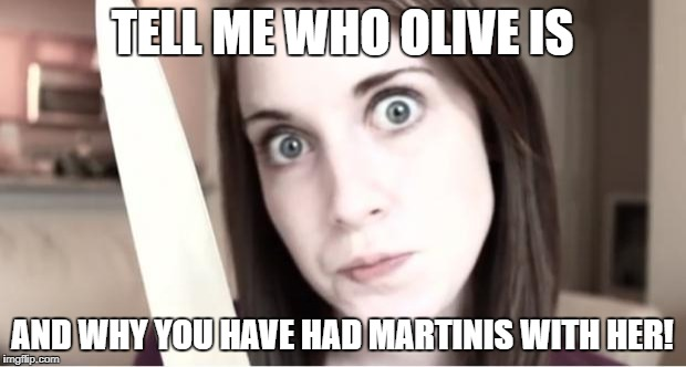 Overly Attached Girlfriend Knife | TELL ME WHO OLIVE IS AND WHY YOU HAVE HAD MARTINIS WITH HER! | image tagged in overly attached girlfriend knife | made w/ Imgflip meme maker