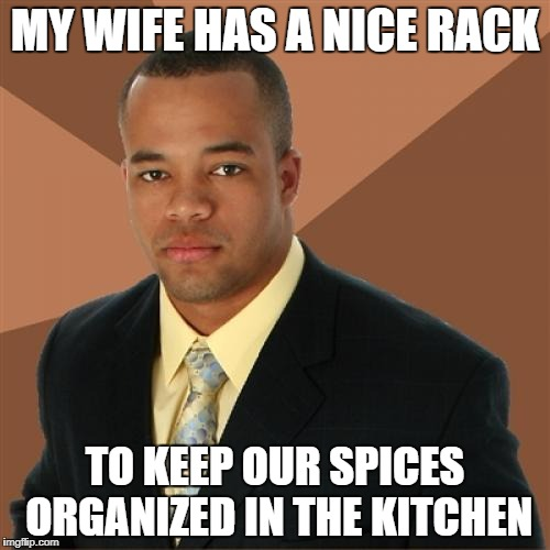 Successful Black Man Meme | MY WIFE HAS A NICE RACK TO KEEP OUR SPICES ORGANIZED IN THE KITCHEN | image tagged in memes,successful black man | made w/ Imgflip meme maker