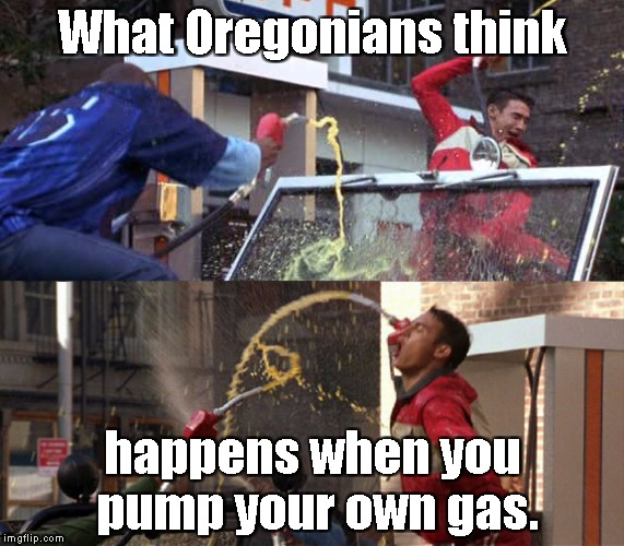 Oregonians pumping gas | What Oregonians think happens when you pump your own gas. | image tagged in oregon | made w/ Imgflip meme maker