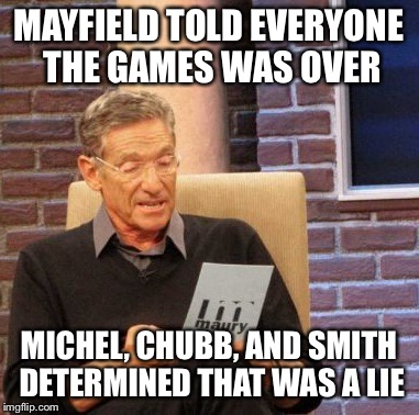 Maury Lie Detector Meme | MAYFIELD TOLD EVERYONE THE GAMES WAS OVER MICHEL, CHUBB, AND SMITH DETERMINED THAT WAS A LIE | image tagged in memes,maury lie detector | made w/ Imgflip meme maker
