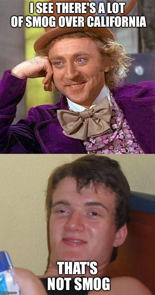 Can't fool 10 guy! | I SEE THERE'S A LOT OF SMOG OVER CALIFORNIA THAT'S NOT SMOG | image tagged in 10 guy,creepy condescending wonka,memes | made w/ Imgflip meme maker