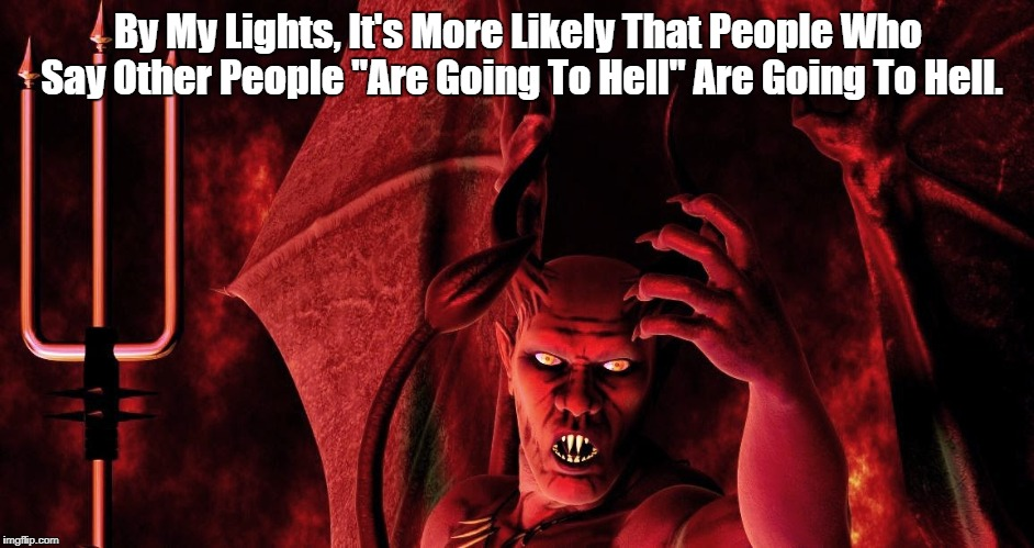 "Who's Going To Hell? | By My Lights, It's More Likely That People Who Say Other People ""Are Going To Hell"" Are Going To Hell. 
