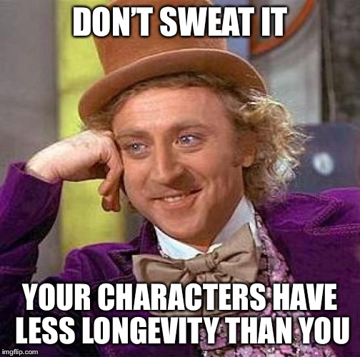 Creepy Condescending Wonka Meme | DON'T SWEAT IT YOUR CHARACTERS HAVE LESS LONGEVITY THAN YOU | image tagged in memes,creepy condescending wonka | made w/ Imgflip meme maker