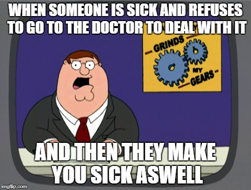 Peter Griffin News Meme | WHEN SOMEONE IS SICK AND REFUSES TO GO TO THE DOCTOR TO DEAL WITH IT AND THEN THEY MAKE YOU SICK ASWELL | image tagged in memes,peter griffin news | made w/ Imgflip meme maker