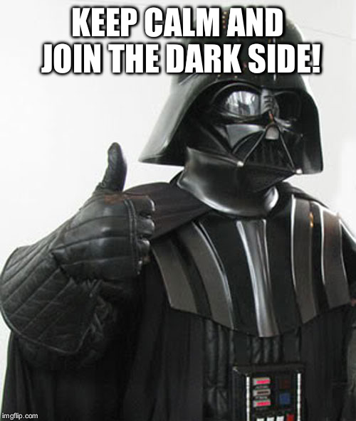 The Dark Side | KEEP CALM AND JOIN THE DARK SIDE! | image tagged in star wars,darth vader,dark side | made w/ Imgflip meme maker