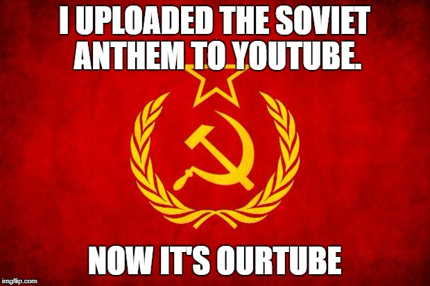 In Soviet Russia | I UPLOADED THE SOVIET ANTHEM TO YOUTUBE. NOW IT'S OURTUBE | image tagged in in soviet russia | made w/ Imgflip meme maker