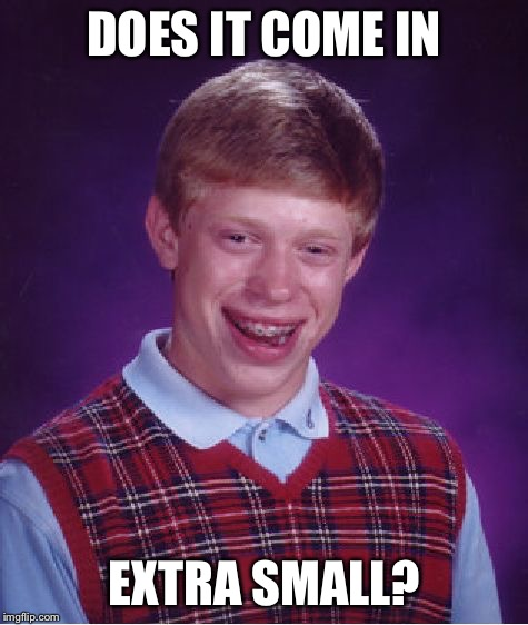 Bad Luck Brian Meme | DOES IT COME IN EXTRA SMALL? | image tagged in memes,bad luck brian | made w/ Imgflip meme maker