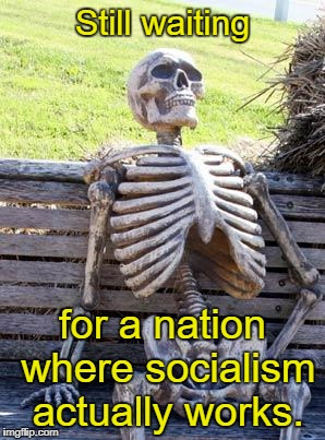 It's not gonna happen, folks.  | Still waiting for a nation where socialism actually works. | image tagged in memes,waiting skeleton,socialism,socialists | made w/ Imgflip meme maker