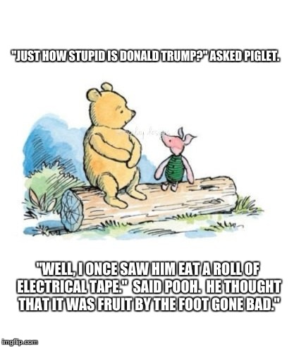 """JUST HOW STUPID IS DONALD TRUMP?"" ASKED PIGLET. ""WELL, I ONCE SAW HIM EAT A ROLL OF ELECTRICAL TAPE.""  SAID POOH.  HE THOUGHT THAT IT WAS F 