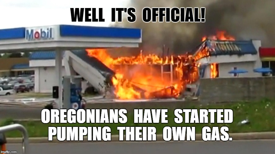 Oregon Gas Pumpers | WELL  IT'S  OFFICIAL! OREGONIANS  HAVE  STARTED  PUMPING  THEIR  OWN  GAS. | image tagged in funny,meme | made w/ Imgflip meme maker
