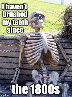 Waiting Skeleton Meme | I haven't brushed my teeth since the 1800s | image tagged in memes,waiting skeleton | made w/ Imgflip meme maker