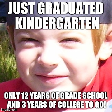JUST GRADUATED KINDERGARTEN ONLY 12 YEARS OF GRADE SCHOOL AND 3 YEARS OF COLLEGE TO GO! | image tagged in radical kid | made w/ Imgflip meme maker