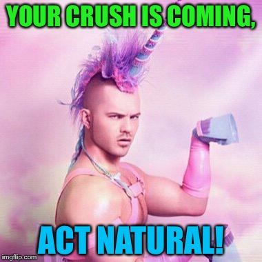 Unicorn MAN Meme | YOUR CRUSH IS COMING, ACT NATURAL! | image tagged in memes,unicorn man,when your crush | made w/ Imgflip meme maker