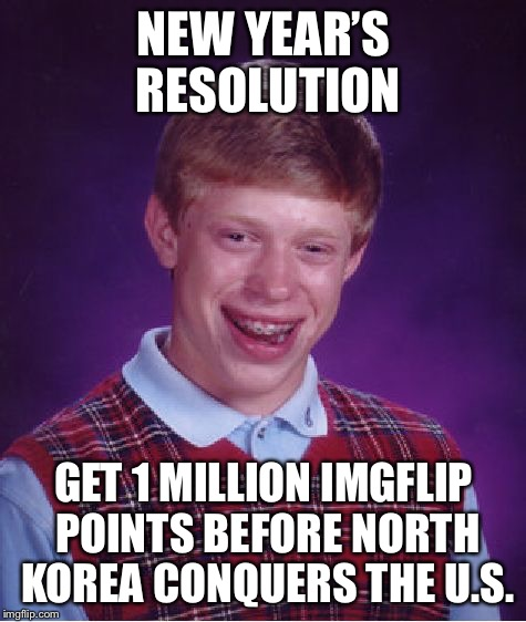 Hometown overrun by North Koreans the next day | NEW YEAR'S RESOLUTION GET 1 MILLION IMGFLIP POINTS BEFORE NORTH KOREA CONQUERS THE U.S. | image tagged in memes,bad luck brian,new years resolutions,north korean invasion | made w/ Imgflip meme maker