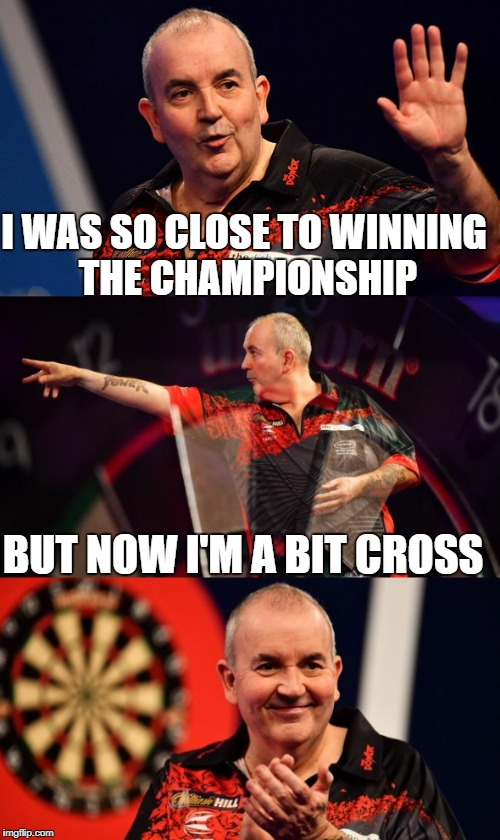 Just kidding, thanks for everything Phil Taylor! | I WAS SO CLOSE TO WINNING THE CHAMPIONSHIP BUT NOW I'M A BIT CROSS | image tagged in phil taylor,darts,rob cross,the power | made w/ Imgflip meme maker