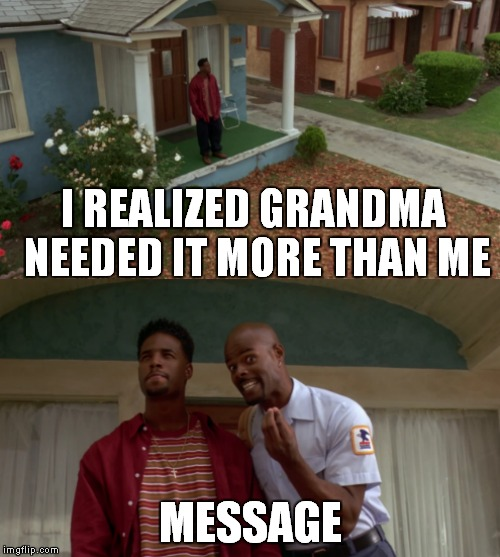 I REALIZED GRANDMA NEEDED IT MORE THAN ME MESSAGE | made w/ Imgflip meme maker