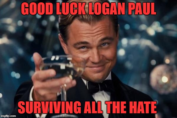 Leonardo Dicaprio Cheers Meme | GOOD LUCK LOGAN PAUL SURVIVING ALL THE HATE | image tagged in memes,leonardo dicaprio cheers | made w/ Imgflip meme maker