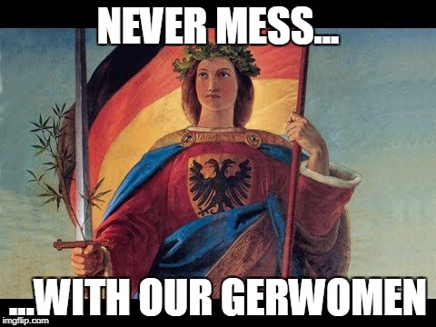NEVER MESS... ...WITH OUR GERWOMEN | image tagged in germania deutschland | made w/ Imgflip meme maker