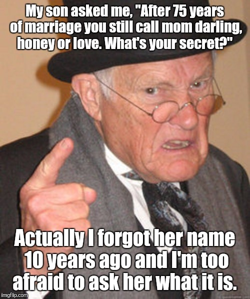 "Back in my day | My son asked me, ""After 75 years of marriage you still call mom darling, honey or love. What's your secret?"" Actually I forgot her name 10 y 