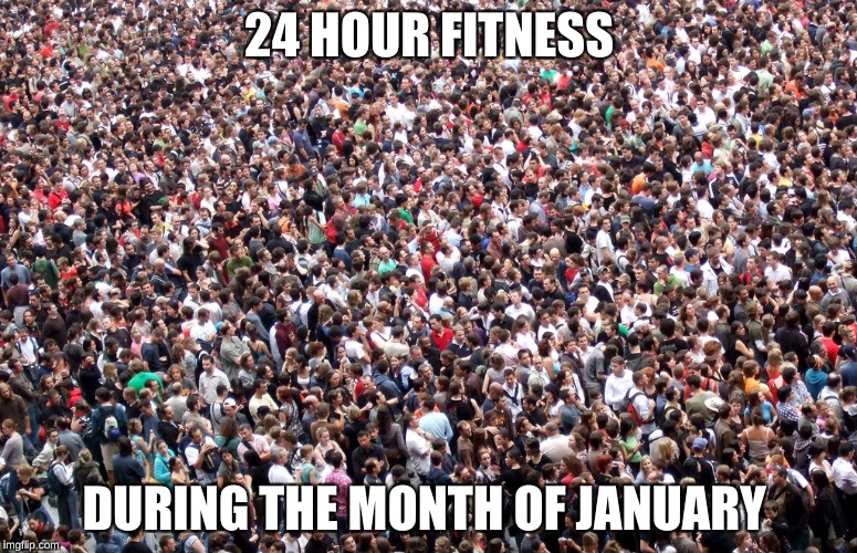 crowd of people | 24 HOUR FITNESS DURING THE MONTH OF JANUARY | image tagged in crowd of people | made w/ Imgflip meme maker