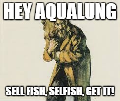 HEY AQUALUNG SELL FISH, SELFISH, GET IT! | made w/ Imgflip meme maker