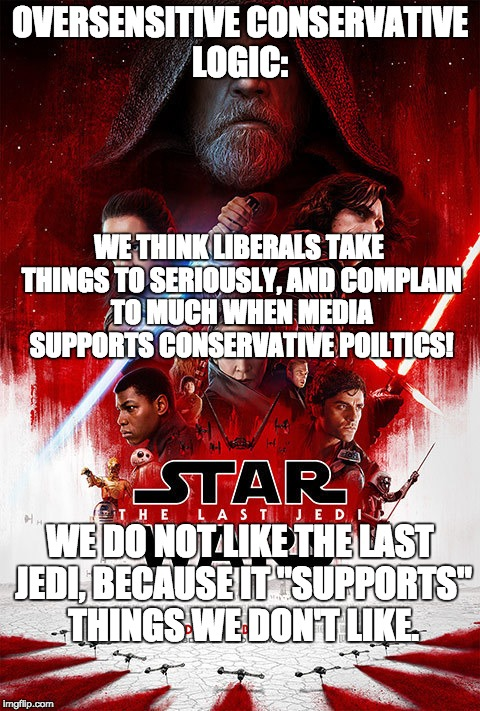 "Oversensitive Conservatives Strike!   | OVERSENSITIVE CONSERVATIVE LOGIC: WE DO NOT LIKE THE LAST JEDI, BECAUSE IT ""SUPPORTS"" THINGS WE DON'T LIKE. WE THINK LIBERALS TAKE THINGS TO 