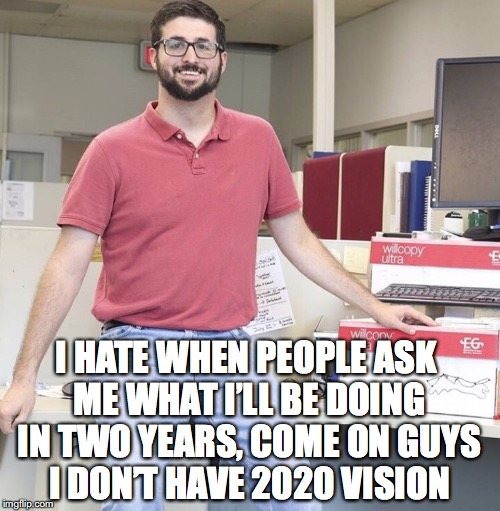 2020 Vision | I HATE WHEN PEOPLE ASK ME WHAT I'LL BE DOING IN TWO YEARS, COME ON GUYS I DON'T HAVE 2020 VISION | image tagged in office dbag,future,2020 | made w/ Imgflip meme maker