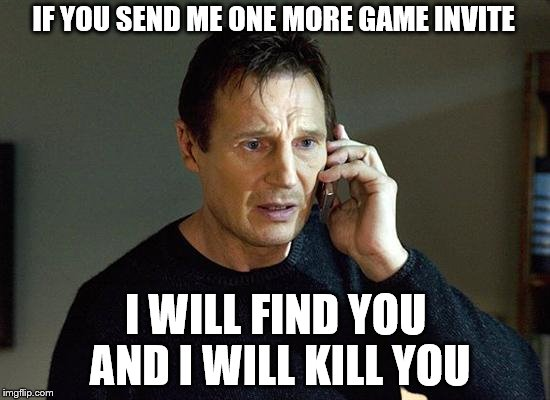 Liam Neeson Taken 2 Meme | IF YOU SEND ME ONE MORE GAME INVITE I WILL FIND YOU AND I WILL KILL YOU | image tagged in memes,liam neeson taken 2 | made w/ Imgflip meme maker
