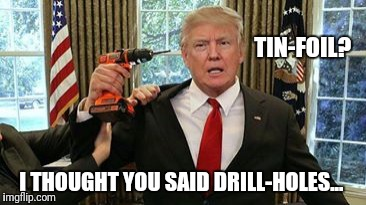 Dead president  | TIN-FOIL? I THOUGHT YOU SAID DRILL-HOLES... | image tagged in dead president | made w/ Imgflip meme maker
