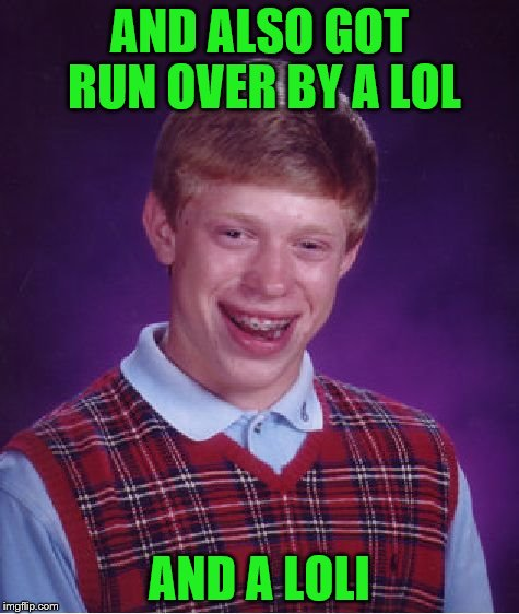 Bad Luck Brian Meme | AND ALSO GOT RUN OVER BY A LOL AND A LOLI | image tagged in memes,bad luck brian | made w/ Imgflip meme maker
