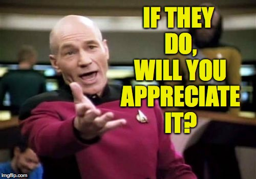 Picard Wtf Meme | IF THEY DO, WILL YOU APPRECIATE IT? | image tagged in memes,picard wtf | made w/ Imgflip meme maker