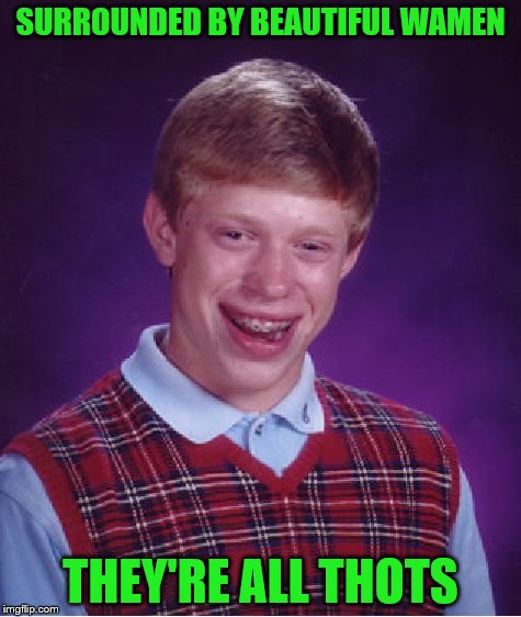 Bad Luck Brian Meme | SURROUNDED BY BEAUTIFUL WAMEN THEY'RE ALL THOTS | image tagged in memes,bad luck brian | made w/ Imgflip meme maker