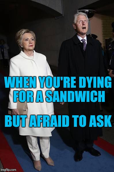WHEN YOU'RE DYING FOR A SANDWICH BUT AFRAID TO ASK | image tagged in bill clinton wrath of hillary | made w/ Imgflip meme maker