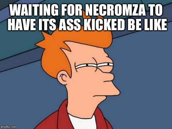 Futurama Fry Meme | WAITING FOR NECROMZA TO HAVE ITS ASS KICKED BE LIKE | image tagged in memes,futurama fry | made w/ Imgflip meme maker