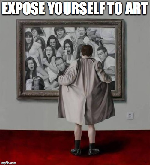 A Flash Of Inspiration | EXPOSE YOURSELF TO ART | image tagged in flashing,art,pop culture | made w/ Imgflip meme maker