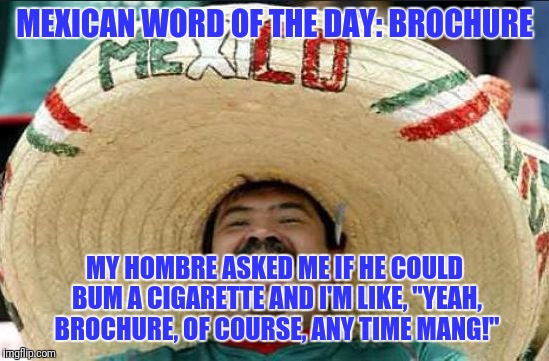"Mexican word of the day | MEXICAN WORD OF THE DAY: BROCHURE MY HOMBRE ASKED ME IF HE COULD BUM A CIGARETTE AND I'M LIKE, ""YEAH, BROCHURE, OF COURSE, ANY TIME MANG!"" 
