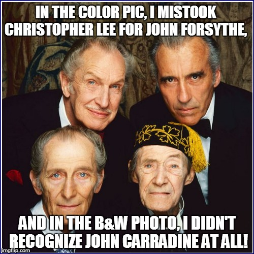 AND IN THE B&W PHOTO, I DIDN'T RECOGNIZE JOHN CARRADINE AT ALL! IN THE COLOR PIC, I MISTOOK CHRISTOPHER LEE FOR JOHN FORSYTHE, | made w/ Imgflip meme maker