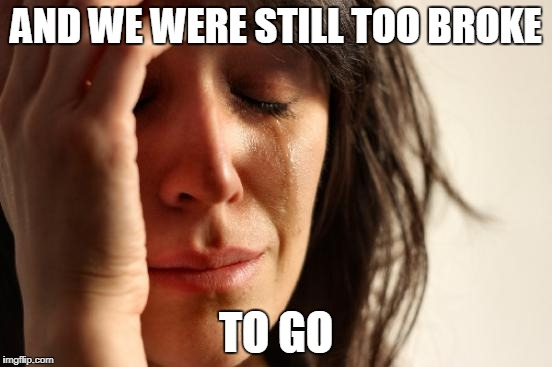 First World Problems Meme | AND WE WERE STILL TOO BROKE TO GO | image tagged in memes,first world problems | made w/ Imgflip meme maker