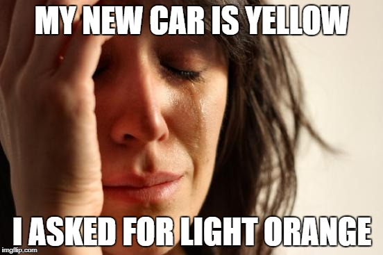 First World Problems Meme | MY NEW CAR IS YELLOW I ASKED FOR LIGHT ORANGE | image tagged in memes,first world problems | made w/ Imgflip meme maker