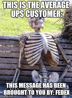 Waiting Skeleton Meme | THIS IS THE AVERAGE UPS CUSTOMER: THIS MESSAGE HAS BEEN BROUGHT TO YOU BY: FEDEX | image tagged in memes,waiting skeleton | made w/ Imgflip meme maker
