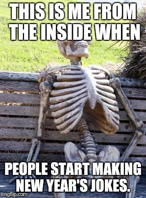 Waiting Skeleton Meme | THIS IS ME FROM THE INSIDE WHEN PEOPLE START MAKING NEW YEAR'S JOKES. | image tagged in memes,waiting skeleton | made w/ Imgflip meme maker